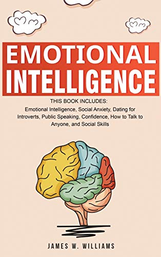 Emotional Intelligence: A Collection of 7 Books in 1 - Emotional Intelligence, Social Anxiety, Dating for Introverts, Public Speaking, Confidence, How to Talk to Anyone, and Social Skills By James W. Williams