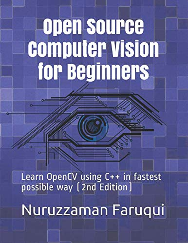Open Source Computer Vision for Beginners: Learn OpenCV using C++ in fastest possible way By Nuruzzaman Faruqui