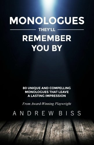 Monologues They'll Remember You By: 80 Unique and Compelling Monologues That Leave a Lasting Impression By Andrew Biss