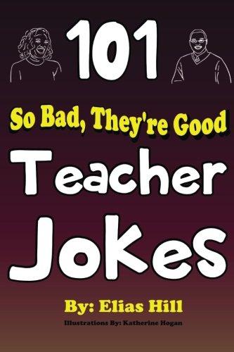 101 So Bad, They're Good Teacher Jokes By Elias Hill
