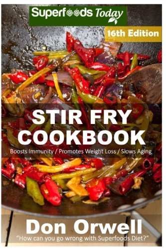 Stir Fry Cooking: Over 215 Quick & Easy Gluten Free Low Cholesterol Whole Foods Recipes full of Antioxidants & Phytochemicals: Volume 10 (Stir Fry Natural Weight Loss Transformation) By Don Orwell