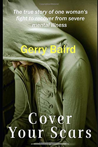 Cover Your Scars: The true story of one woman's fight to recover from severe mental illness By Gerry Baird