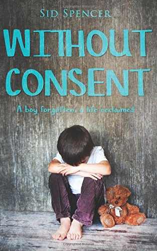Without Consent: A boy forgotten, a life reclaimed By Sid Spencer
