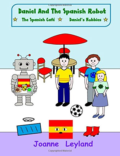 Daniel And The Spanish Robot - Book 2: Two lovely stories in English teaching Spanish to 3 - 7 year olds: The Spanish Cafe / Daniel's Hobbies: Volume 2 By Joanne Leyland