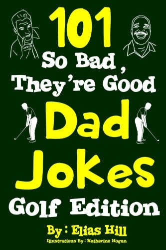 101 So Bad, They're Good Dad Jokes: Golf Edition By Elias Hill