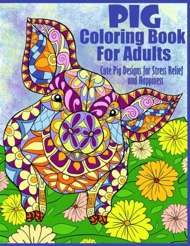 Pig Coloring Book For Adults- Cute Pig Designs For Stress Relief and Happiness By Peaceful Mind Adult Coloring Books