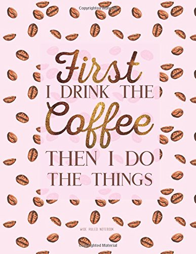 First I Drink the Coffee Then I Do the Things. Wide Ruled Notebook By New Day Journals