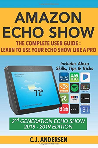 Amazon Echo Show - The Complete User Guide: Learn to Use Your Echo Show Like A Pro (Alexa & Echo Show Setup and Tips) By Cj Andersen