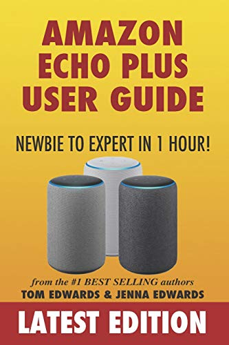 Amazon Echo Plus User Guide Newbie to Expert in 1 Hour! By Jenna Edwards
