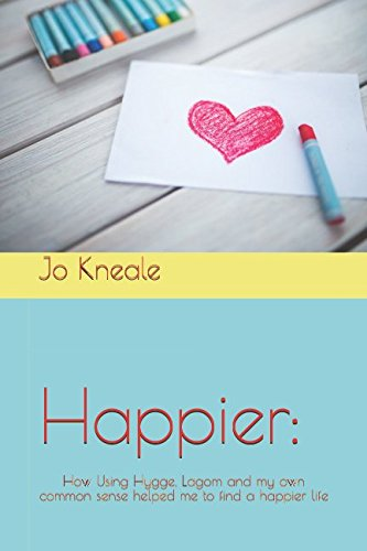 Happier:: How Using Hygge, Lagom and my own common sense helped me to find a happier life By Jo Kneale