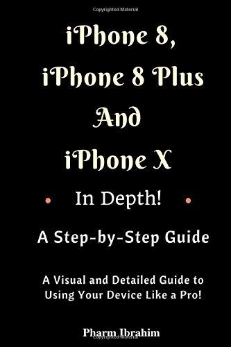 iPhone 8, iPhone 8 Plus And iPhone X In Depth! A Step-by-Step Manual: (A Visual and Detailed Guide to Using Your Device Like a Pro!) By Pharm Ibrahim