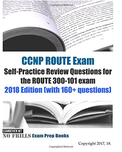 CCNP ROUTE Exam Self-Practice Review Questions for the ROUTE 300-101 exam  2018 Edition (with 160+ questions) By Examreview