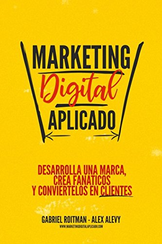 Marketing Digital Aplicado: Desarrolla una marca, crea fanáticos y conviértelos en clientes By Alex Alevy
