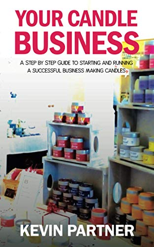 Your Candle Business: A Step by Step Guide to Setting Up and Running a Successful Business Making Candles By Kevin Partner