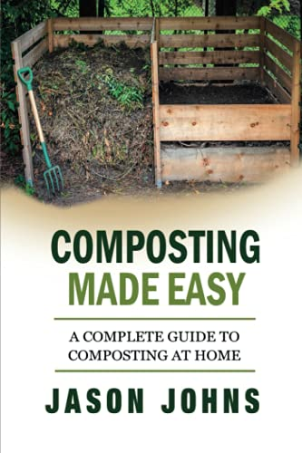 Composting Made Easy - A Complete Guide To Composting At Home By Jason Johns