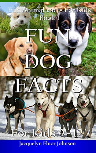 Fun Dog Facts for Kids 9-12 By Jacquelyn Elnor Johnson