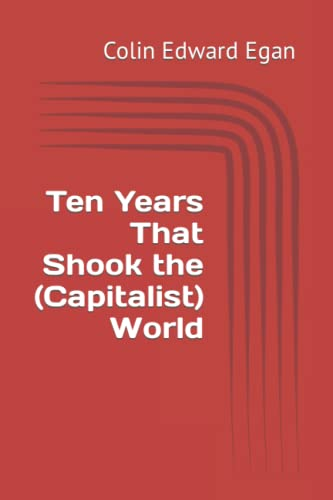 Ten Years That Shook the (Capitalist) World: A Brexit Antidote: BiteSized Fortress Europe Series By Colin Edward Egan