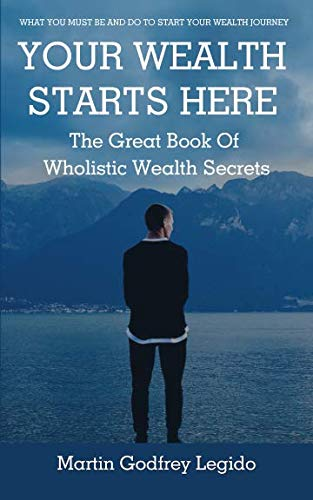 YOUR WEALTH STARTS HERE: THE GREAT BOOK OF WHOLISTIC WEALTH SECRETS By Martin Godfrey Legido