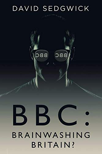 BBC: Brainwashing Britain? - How and why the BBC controls your mind By David Sedgwick