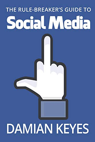 The Rule-Breaker's Guide to Social Media By Damian Keyes