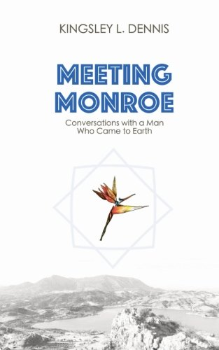 Meeting Monroe: Conversations With A Man Who Came To Earth (Revised Edition) By Kingsley L. Dennis
