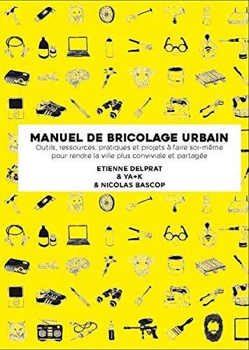 Manuel illustré de bricolage urbain: Outils, ressources pratiques et projets à faire soi-même pour rendre la ville plus conviviale et partagée (Design - Alternatives) By Nicolas Bascop
