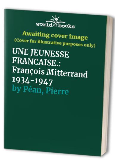 UNE JEUNESSE FRANCAISE. : François Mitterrand 1934-1947 By Pierre Péan
