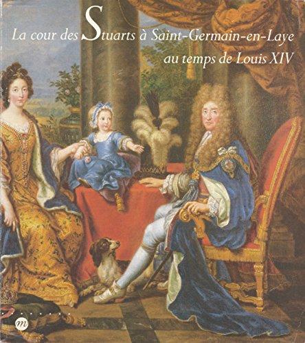 La cour des Stuarts à Saint-Germain-en-Laye au temps de Louis XIV: 13 février - 27 avril 1992 : Musée des Antiquités nationales de Saint-Germain-en-Laye By COLLECTIF.