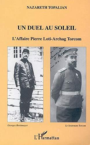 Un duel au soleil: L'affaire Pierre Loti-Archag Torcom: L'affaire Pierre Loti - Archage Torcom By Nazareth Topalian