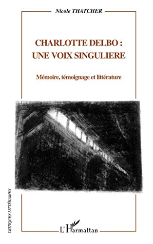 Charlotte Delbo une voix singulière: Mémoire, témoignage et littérature (Critiques Littéraires) By Nicole Thatcher