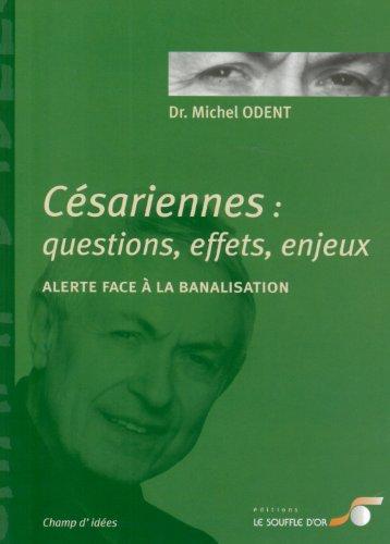 Césariennes : Questions, effets, enjeux: Alerte face à la banalisation By MICHEL ODENT