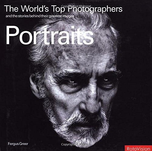 The World's Top Photographers: Portraits: And the Stories Behind Their Greatest Images by Fergus Greer