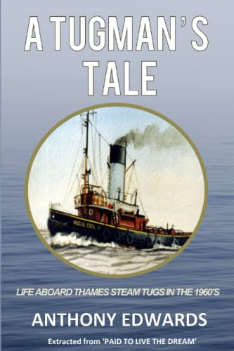A Tugman's Tale: Life Aboard Thames Steam Tugs in the 1960's By Anthony Edwards