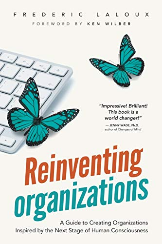 Reinventing Organizations: A Guide to Creating Organizations Inspired by the Next Stage in Human Consciousness By Frederic Laloux