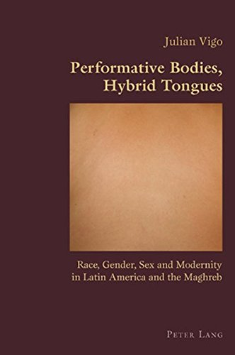 Performative Bodies, Hybrid Tongues: Race, Gender, Sex and Modernity in Latin America and the Maghreb (Hispanic Studies: Culture and Ideas) By Julian Vigo