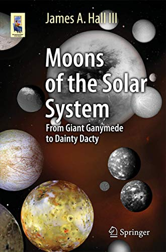 Moons of the Solar System: From Giant Ganymede to Dainty Dactyl (Astronomers' Universe) By James A. Hall, III