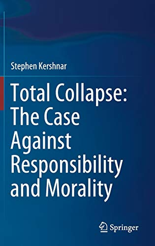 Total Collapse: The Case Against Responsibility and Morality By Stephen Kershnar