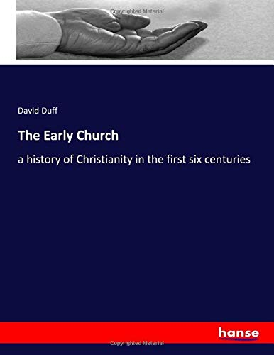 The Early Church: a history of Christianity in the first six centuries By David Duff Duff