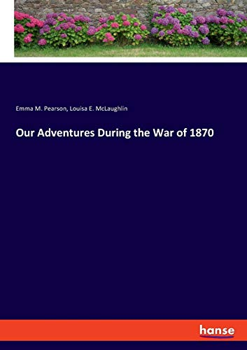 Our Adventures During the War of 1870 By Emma M Pearson