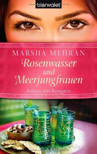 Rosenwasser und Meerjungfrauen: Roman mit Rezepten By Marsha Mehran