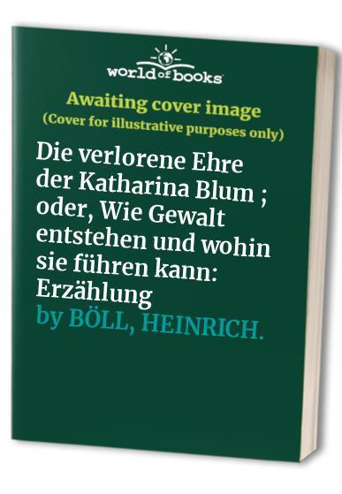 Die verlorene Ehre der Katharina Blum ; oder, Wie Gewalt entstehen und wohin sie führen kann: Erzählung By Heinrich Bll