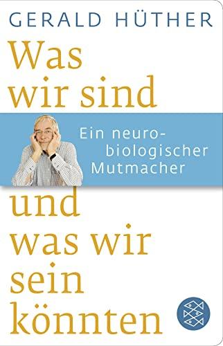 Was wir sind und was wir sein könnten: Ein neurobiologischer Mutmacher By Gerald Hther