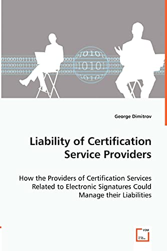 Liability of Certification Service Providers - How the Providers of Certification Services Related to Electronic Signatures Could Manage Their Liabilities By George Dimitrov