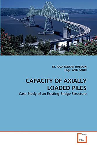CAPACITY OF AXIALLY LOADED PILES: Case Study of an Existing Bridge Structure by Dr Raja Rizwan Hussain