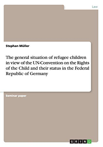 The general situation of refugee children in view of the UN-Convention on the Rights of the Child and their status in the Federal Republic of Germany By Stephan Muller