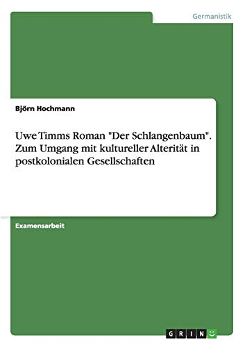 Uwe Timms Roman Der Schlangenbaum. Zum Umgang mit kultureller Alteritat in postkolonialen Gesellschaften By Bjoern Hochmann