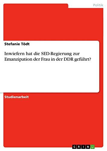 Inwiefern hat die SED-Regierung zur Emanzipation der Frau in der DDR gefuhrt? By Stefanie Toedt