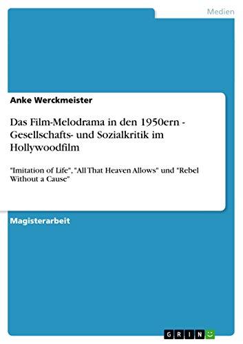 Das Film-Melodrama in den 1950ern - Gesellschafts- und Sozialkritik im Hollywoodfilm By Anke Werckmeister