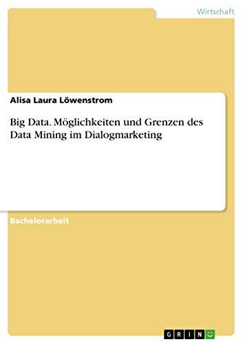 Big Data. Moeglichkeiten und Grenzen des Data Mining im Dialogmarketing By Alisa Laura Loewenstrom