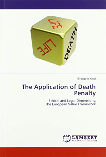 The Application of Death Penalty: Ethical and Legal Dimensions: The European Value Framework By Evaggelia Kiosi